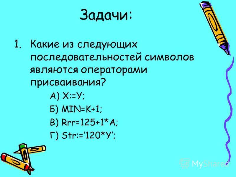 Задачи: 1. Какие из следующих последовательностей символов являются операторами присваивания? А) X:=Y; Б) MIN=K+1; В) Rrr=125+1*A; Г) Str:=120*Y;