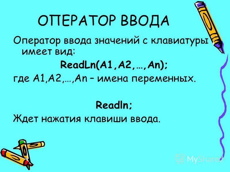 ОПЕРАТОР ВВОДА Оператор ввода значений с клавиатуры имеет вид: ReadLn(A1,A2,…,An); где A1,A2,…,An – имена переменных. Readln; Ждет нажатия клавиши ввода.