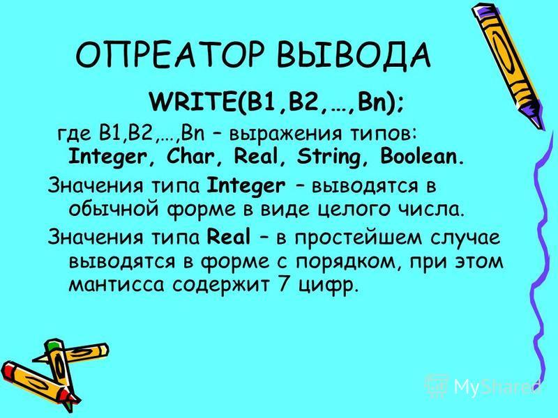ОПРЕАТОР ВЫВОДА WRITE(B1,B2,…,Bn); где B1,B2,…,Bn – выражения типов: Integer, Char, Real, String, Boolean. Значения типа Integer – выводятся в обычной форме в виде целого числа. Значения типа Real – в простейшем случае выводятся в форме с порядком, п