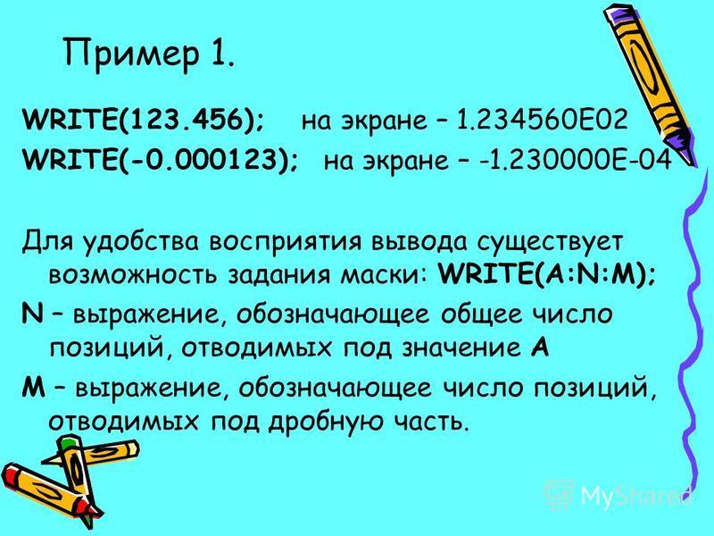 Пример 1. WRITE(123.456); на экране – 1.234560Е02 WRITE(-0.000123); на экране – -1.230000Е-04 Для удобства восприятия вывода существует возможность задания маски: WRITE(A:N:M); N – выражение, обозначающее общее число позиций, отводимых под значение А