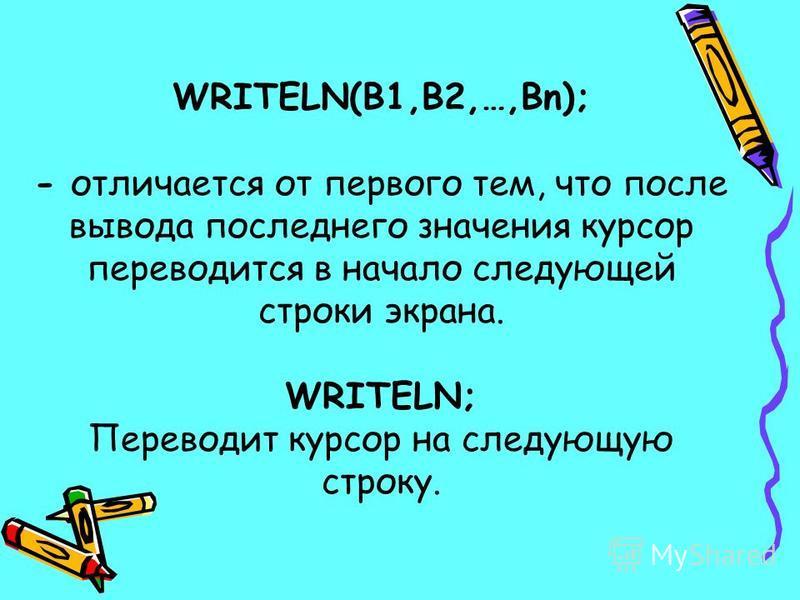 WRITELN(B1,B2,…,Bn); - отличается от первого тем, что после вывода последнего значения курсор переводится в начало следующей строки экрана. WRITELN; Переводит курсор на следующую строку.