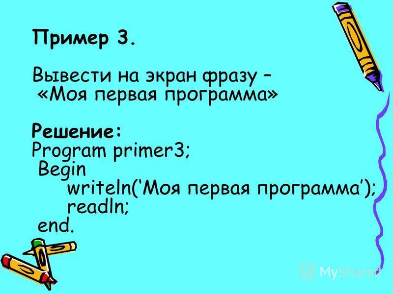 Пример 3. Вывести на экран фразу – «Моя первая программа» Решение: Program primer3; Begin writeln(Моя первая программа); readln; end.