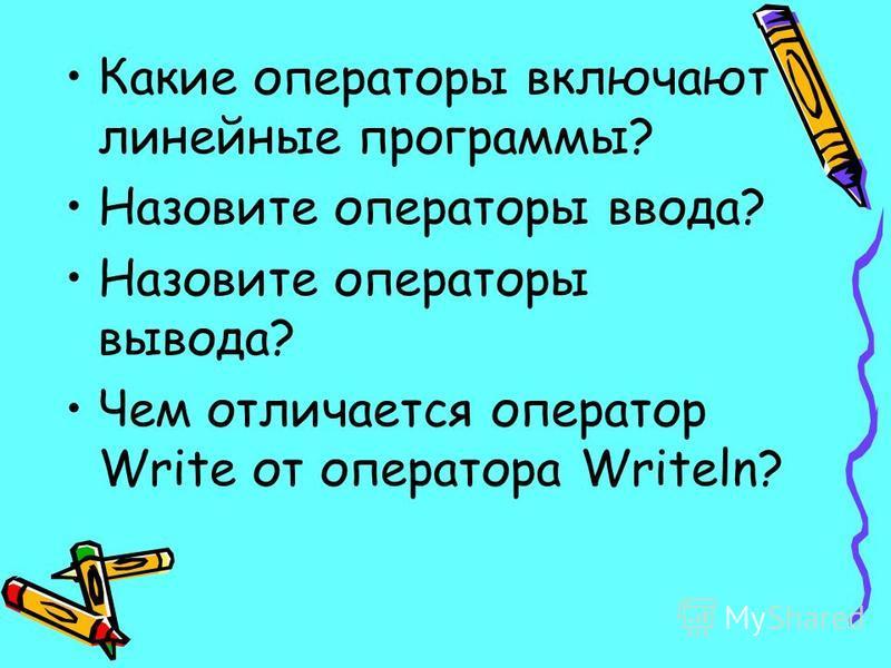 Какие операторы включают линейные программы? Назовите операторы ввода? Назовите операторы вывода? Чем отличается оператор Write от оператора Writeln?
