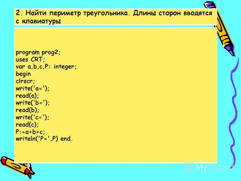 2. Найти периметр треугольника. Длины сторон вводятся с клавиатуры program prog2; uses CRT; var a,b,c,P: integer; begin clrscr; write('a='); read(a); write('b='); read(b); write('c='); read(c); P:=a+b+c; writeln('P=',P) end.