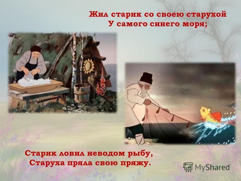 Жил старик со своею старухой У самого синего моря; Старик ловил неводом рыбу, Старуха пряла свою пряжу.