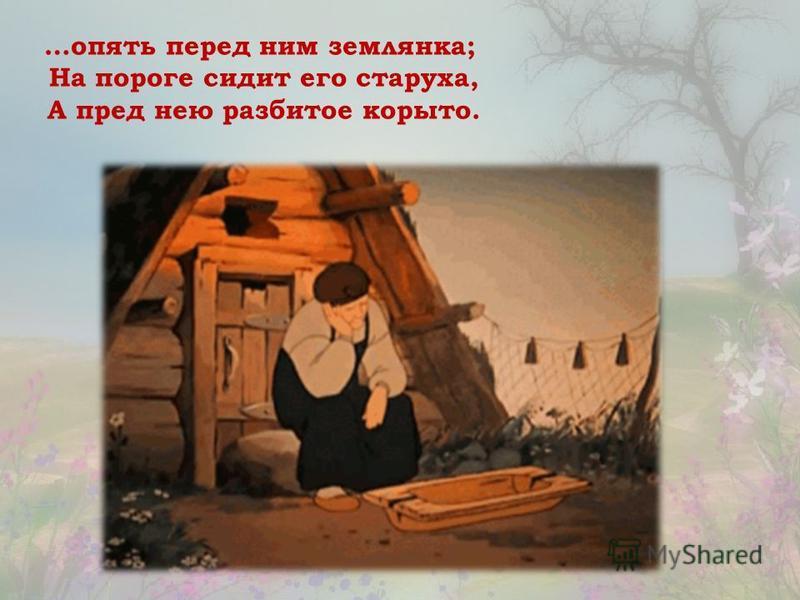 …опять перед ним землянка; На пороге сидит его старуха, А пред нею разбитое корыто.