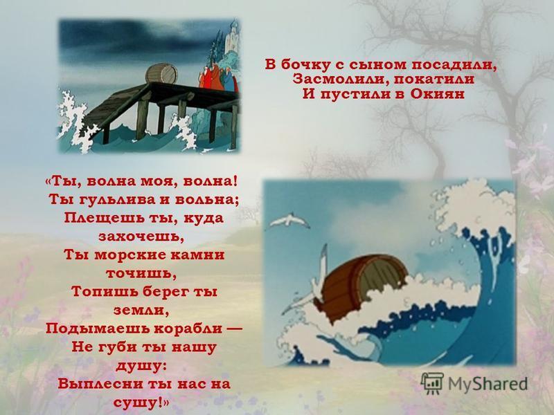 В бочку с сыном посадили, Засмолили, покатили И пустили в Окиян «Ты, волна моя, волна! Ты гульлива и вольна; Плещешь ты, куда захочешь, Ты морские камни точишь, Топишь берег ты земли, Подымаешь корабли Не губи ты нашу душу: Выплесни ты нас на сушу!»