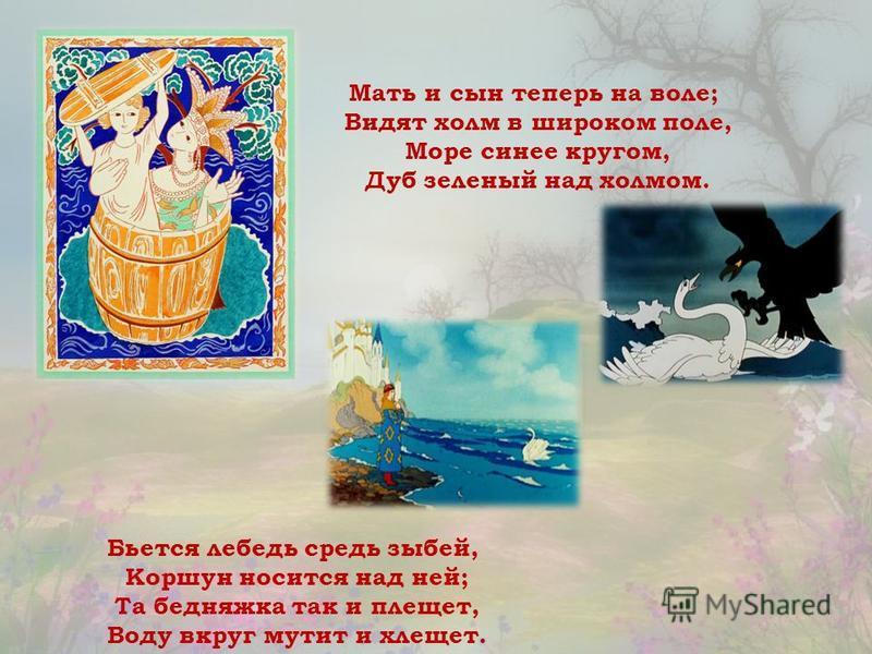 Мать и сын теперь на воле; Видят холм в широком поле, Море синее кругом, Дуб зеленый над холмом. Бьется лебедь средь зыбей, Коршун носится над ней; Та бедняжка так и плещет, Воду вкруг мутит и хлещет.