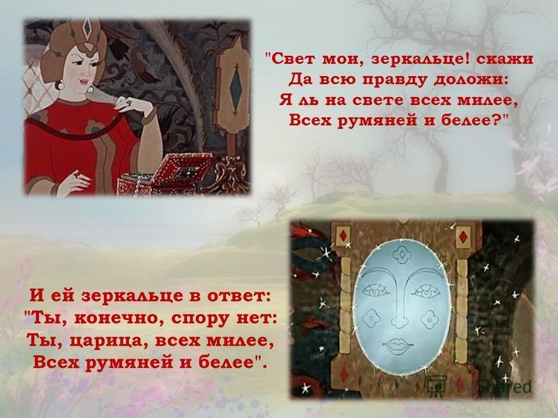 Свет мои, зеркальце! скажи Да всю правду доложи: Я ль на свете всех милее, Всех румяней и белее? И ей зеркальце в ответ: Ты, конечно, спору нет: Ты, царица, всех милее, Всех румяней и белее.