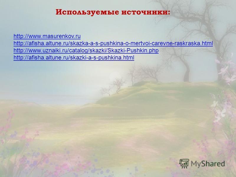 Используемые источники: http://www.masurenkov.ru http://afisha.altune.ru/skazka-a-s-pushkina-o-mertvoi-carevne-raskraska.html http://www.uznaiki.ru/catalog/skazki/Skazki-Pushkin.php http://afisha.altune.ru/skazki-a-s-pushkina.html