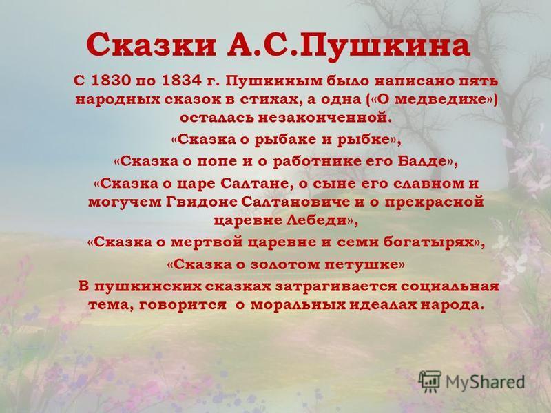 Сказки А.С.Пушкина С 1830 по 1834 г. Пушкиным было написано пять народных сказок в стихах, а одна («О медведихе») осталась незаконченной. «Сказка о рыбаке и рыбке», «Сказка о попе и о работнике его Балде», «Сказка о царе Салтане, о сыне его славном и