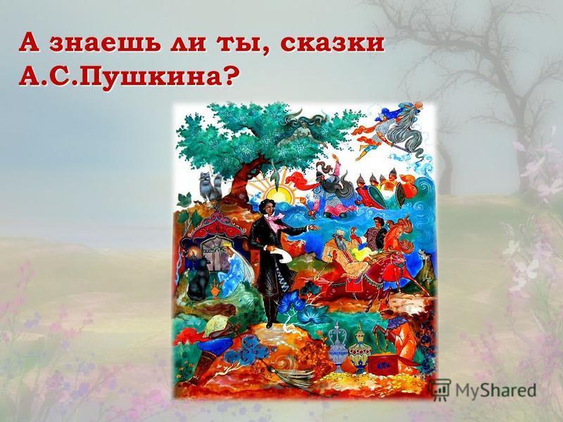 А знаешь ли ты, сказки А.С.Пушкина?