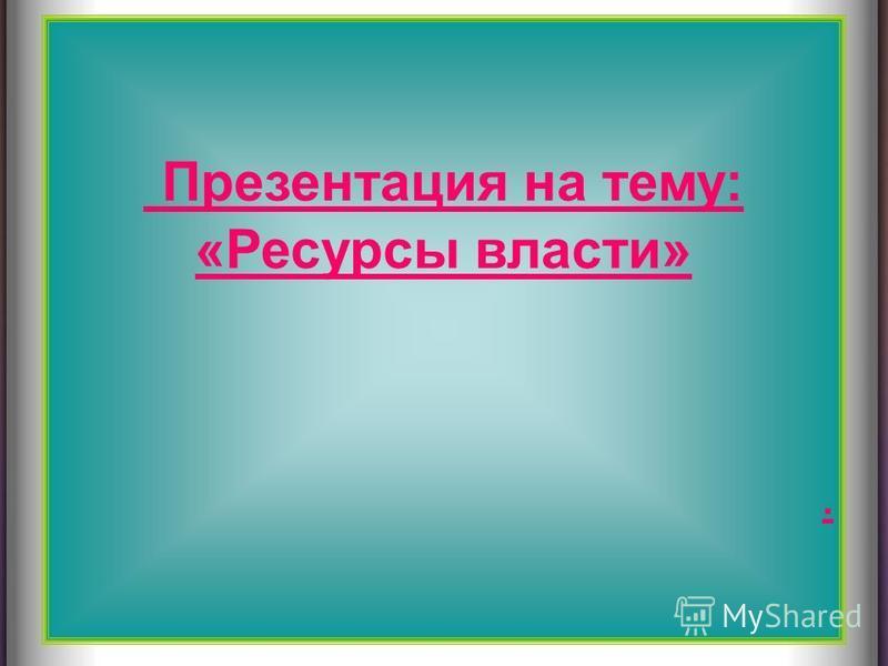 Презентация на тему: «Ресурсы власти».
