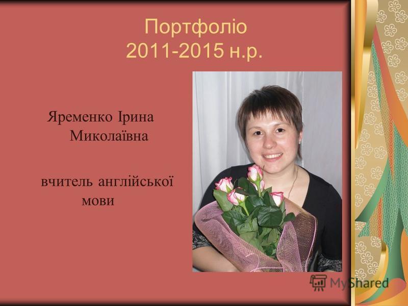 Портфоліо 2011-2015 н.р. Яременко Ірина Миколаївна вчитель англійської мови