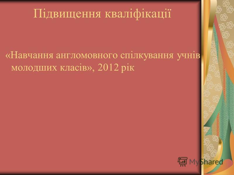 Підвищення кваліфікації «Навчання англомовного спілкування учнів молодших класів», 2012 рік
