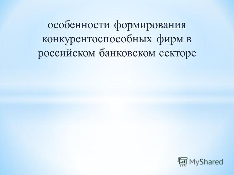 особенности формирования конкурентоспособных фирм в российском банковском секторе