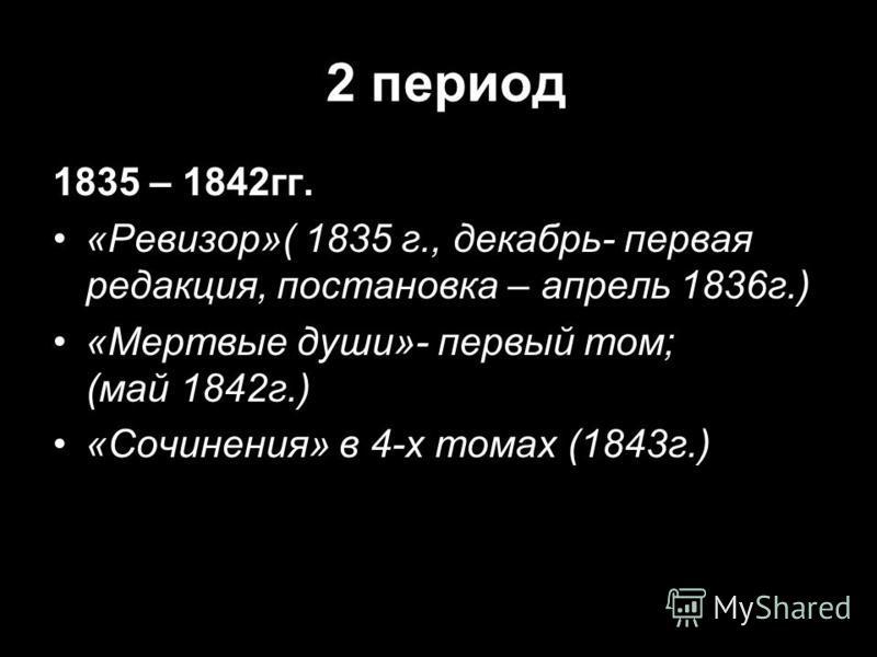 2 период 1835 – 1842 гг. «Ревизор»( 1835 г., декабрь- первая редакция, постановка – апрель 1836 г.) «Мертвые души»- первый том; (май 1842 г.) «Сочинения» в 4-х томах (1843 г.)