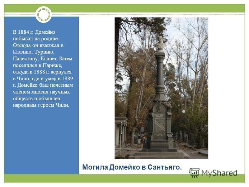 Могила Домейко в Сантьяго. В 1884 г. Домейко побывал на родине. Отсюда он выезжал в Италию, Турцию, Палестину, Египет. Затем поселился в Париже, откуда в 1888 г. вернулся в Чили, где и умер в 1889 г. Домейко был почетным членом многих научных обществ