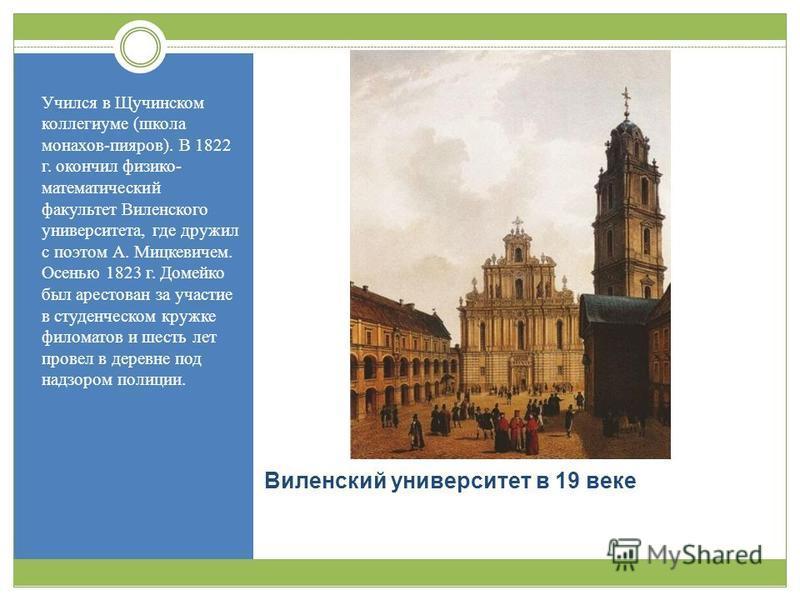 Виленский университет в 19 веке Учился в Щучинском коллегиуме ( школа монахов - пиаров ). В 1822 г. окончил физико - математический факультет Виленского университета, где дружил с поэтом А. Мицкевичем. Осенью 1823 г. Домейко был арестован за участие