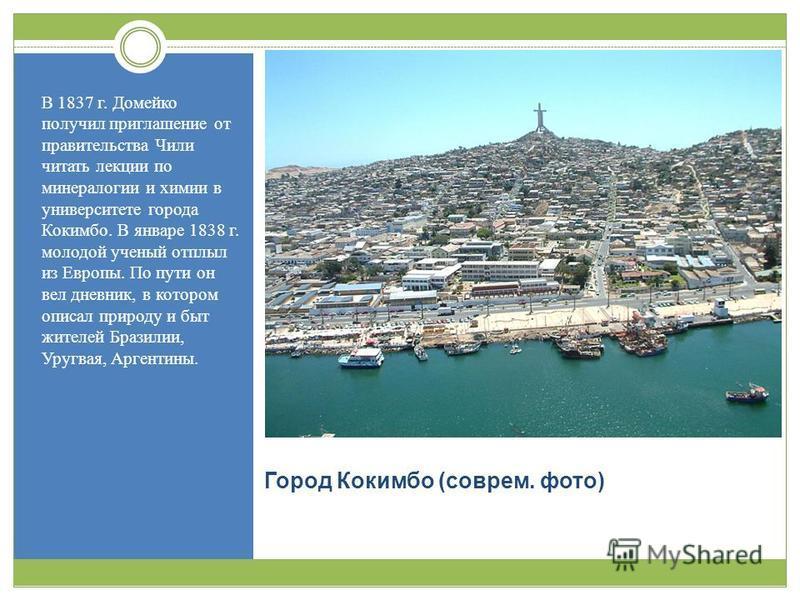 Город Кокимбо ( соврем. фото ) В 1837 г. Домейко получил приглашение от правительства Чили читать лекции по минералогии и химии в университете города Кокимбо. В январе 1838 г. молодой ученый отплыл из Европы. По пути он вел дневник, в котором описал
