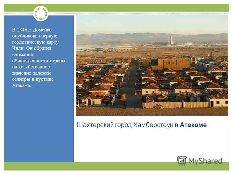 Шахтерский город Хамберстоун в Атакаме. В 1846 г. Домейко опубликовал первую геологическую карту Чили. Он обратил внимание общественности страны на хозяйственное значение залежей селитры в пустыне Атакама.