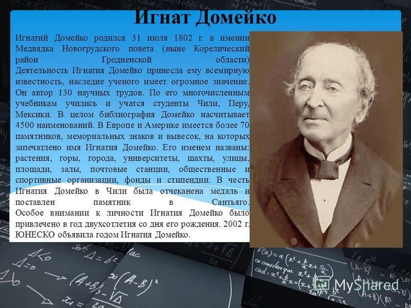 Игнатий Домейко родился 31 июля 1802 г. в имении Медвядка Новогрудского повета (ныне Корелический район Гродненской области) Деятельность Игнатия Домейко принесла ему всемирную известность, наследие ученого имеет огромное значение. Он автор 130 научн