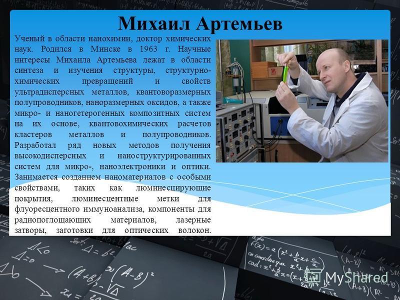 Ученый в области нанохимии, доктор химических наук. Родился в Минске в 1963 г. Научные интересы Михаила Артемьева лежат в области синтеза и изучения структуры, структурно- химических превращений и свойств ультрадисперсных металлов, квантоворазмерных