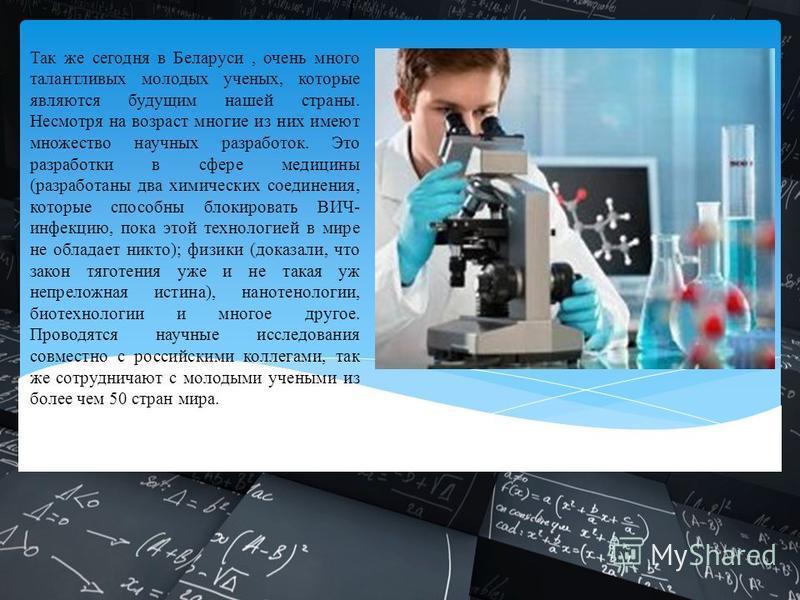 Так же сегодня в Беларуси, очень много талантливых молодых ученых, которые являются будущим нашей страны. Несмотря на возраст многие из них имеют множество научных разработок. Это разработки в сфере медицины (разработаны два химических соединения, ко