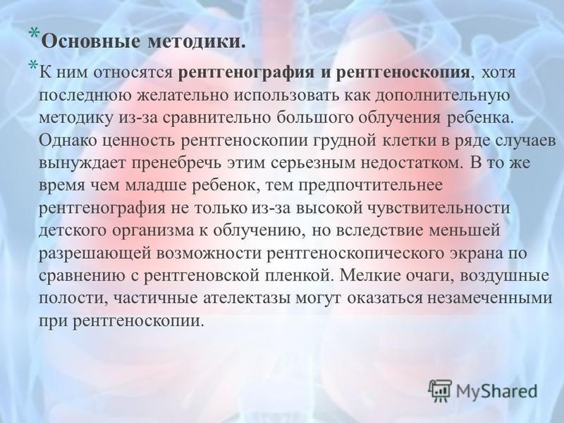 * Основные методики. * К ним относятся рентгенография и рентгеноскопия, хотя последнюю желательно использовать как дополнительную методику из-за сравнительно большого облучения ребенка. Однако ценность рентгеноскопии грудной клетки в ряде случаев вын