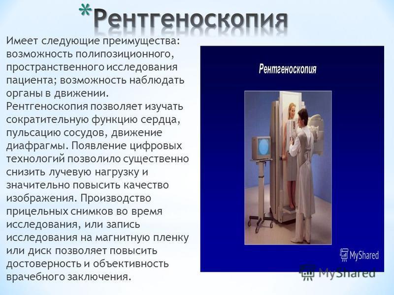 Имеет следующие преимущества: возможность поли позиционного, пространственного исследования пациента; возможность наблюдать органы в движении. Рентгеноскопия позволяет изучать сократительную функцию сердца, пульсацию сосудов, движение диафрагмы. Появ