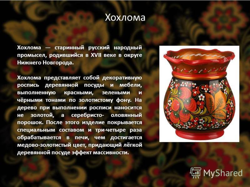 Хохлома Хохлома старинный русский народный промысел, родившийся в XVII веке в округе Нижнего Новгорода. деревянной Хохлома представляет собой декоративную роспись деревянной посуды и мебели, выполненную красными, зелеными и чёрными тонами по золотист