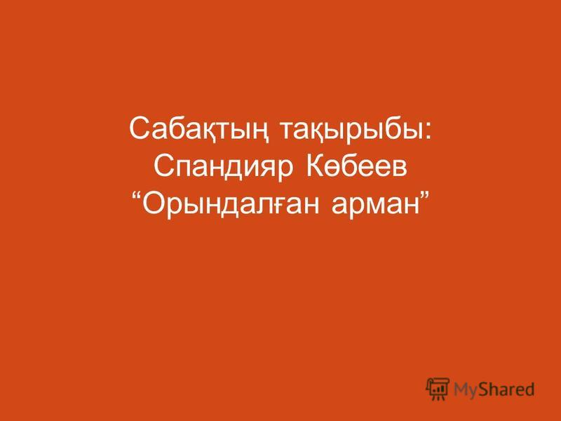 Сабақтың тақырыбы : Спандияр Көбеев Орындалған арман
