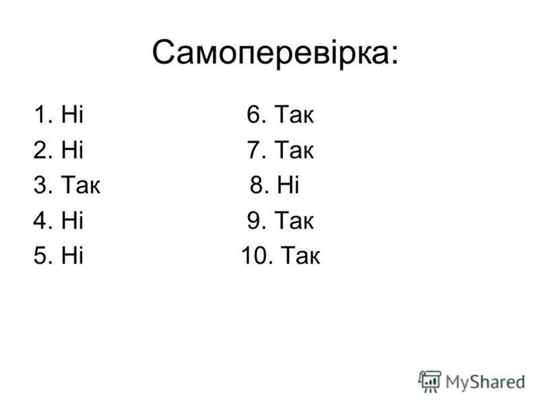 Самоперевірка: 1.Ні 6. Так 2.Ні 7. Так 3.Так 8. Ні 4.Ні 9. Так 5.Ні 10. Так