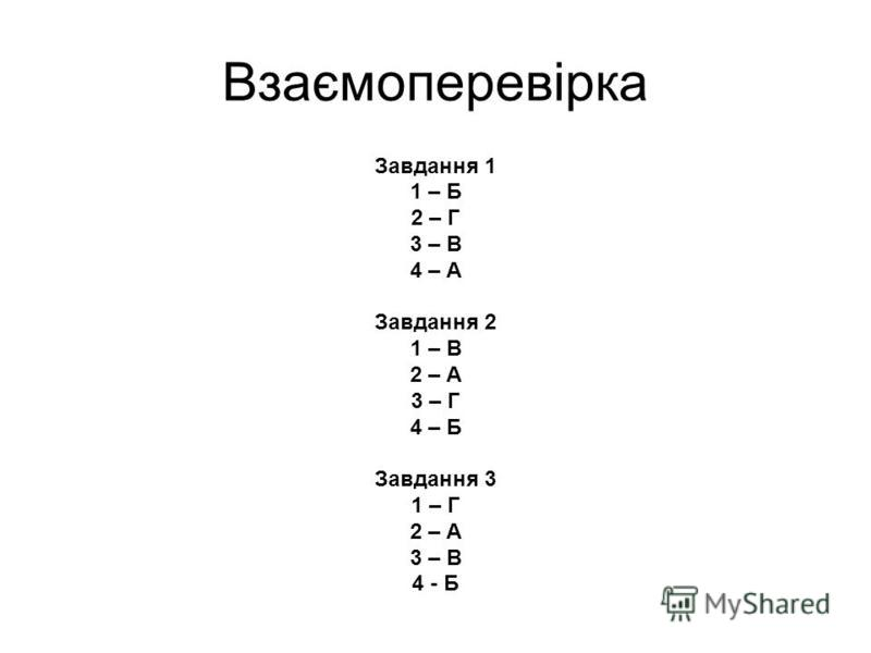 Взаємоперевірка Завдання 1 1 – Б 2 – Г 3 – В 4 – А Завдання 2 1 – В 2 – А 3 – Г 4 – Б Завдання 3 1 – Г 2 – А 3 – В 4 - Б
