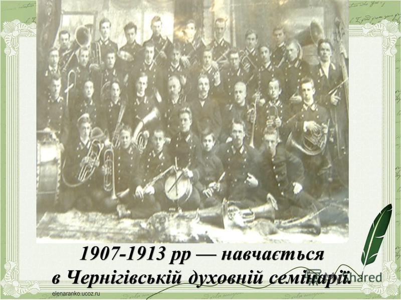 1907-1913 рр навчається в Чернігівській духовній семінарії.