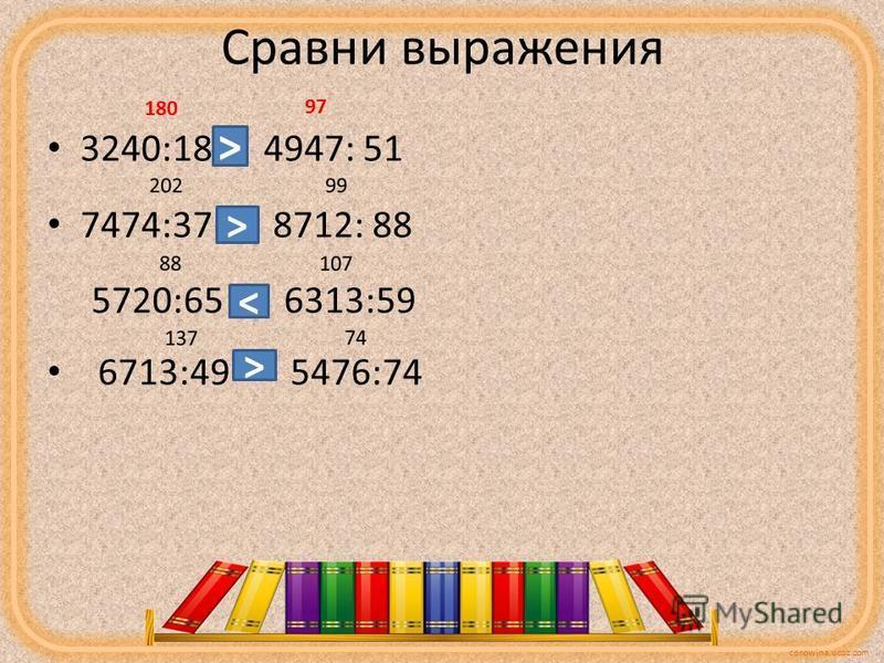 corowina.ucoz.com Сравни выражения 3240:18 4947: 51 7474:37 8712: 88 5720:65 6313:59 6713:49 5476:74 180 97 > > < >