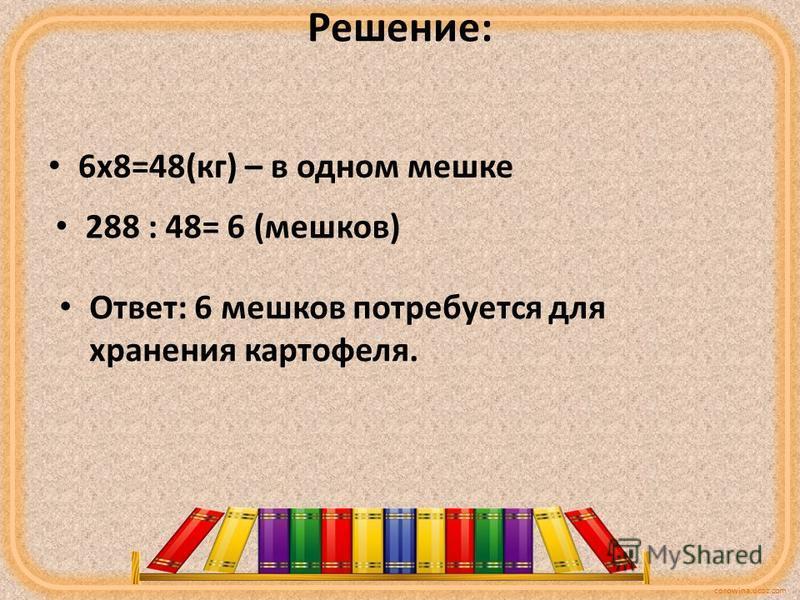 corowina.ucoz.com Решение: 6 х 8=48(кг) – в одном мешке 288 : 48= 6 (мешков) Ответ: 6 мешков потребуется для хранения картофеля.