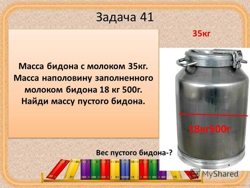 corowina.ucoz.com Задача 41 35000 - 18500 = 16500(г) - масса молока в половине бидона 16500 х 2 = 33000 г - весит все молоко 35000-33000 = 2000 г=2 кг весит пустой бидон. 35 кг 18 кг 500 г Вес пустого бидона-? Масса бидона с молоком 35 кг. Масса напо