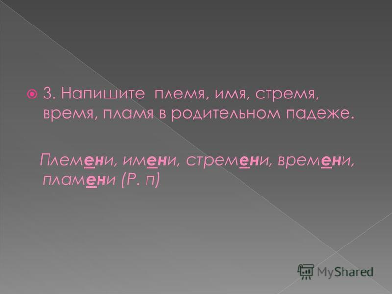 3. Напишите племя, имя, стремя, время, пламя в родительном падеже. Плем ен и, имени, стремени, времени, пламени (Р. п)