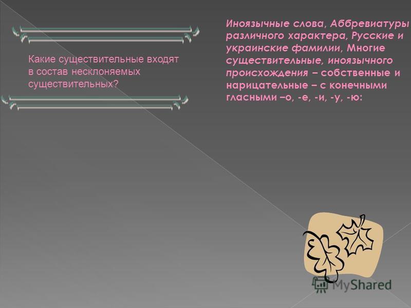 Какие существительные входят в состав несклоняемых существительных? Иноязычные слова, Аббревиатуры различного характера, Русские и украинские фамилии, Многие существительные, иноязычного происхождения – собственные и нарицательные – с конечными гласн