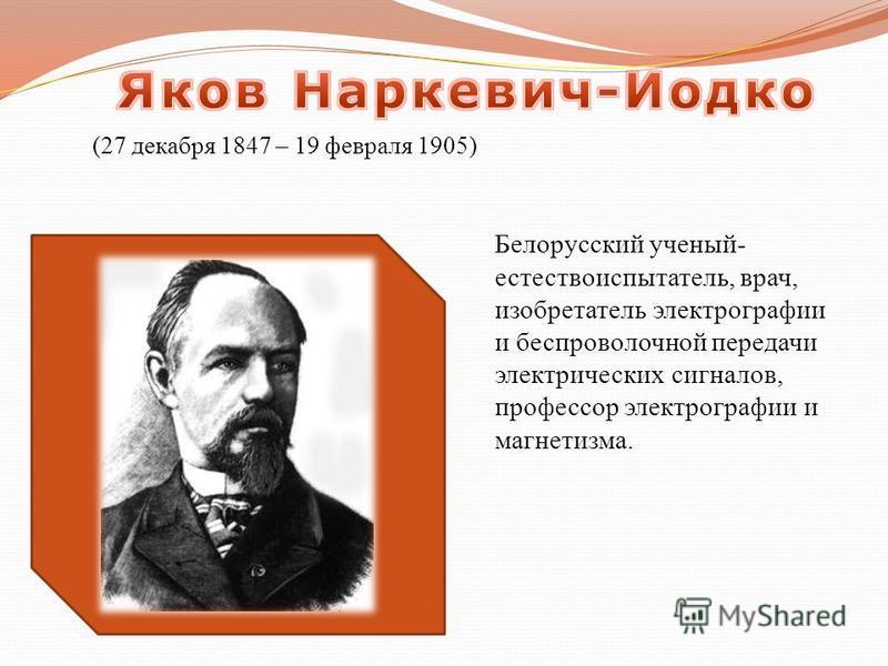 Белорусский ученый- естествоиспытатель, врач, изобретатель электрографии и беспроволочной передачи электрических сигналов, профессор электрографии и магнетизма. (27 декабря 1847 – 19 февраля 1905)