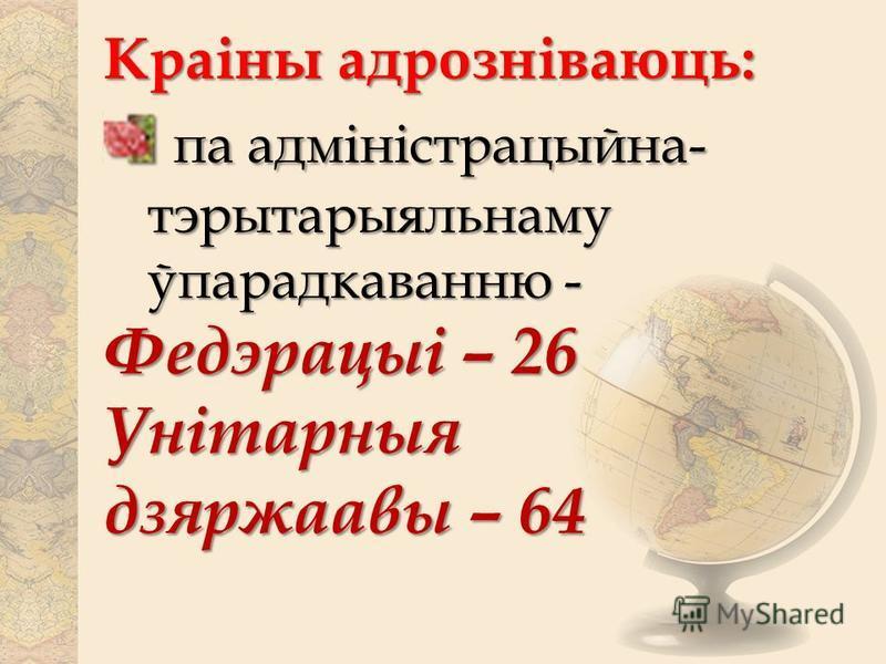 Краіны адрозніваюць: па адміністрацыйна- тэрытарыяльнаму ўпарадкаванню - па адміністрацыйна- тэрытарыяльнаму ўпарадкаванню - Федэрацыі – 26 Унітарныя дзяржаавы – 64