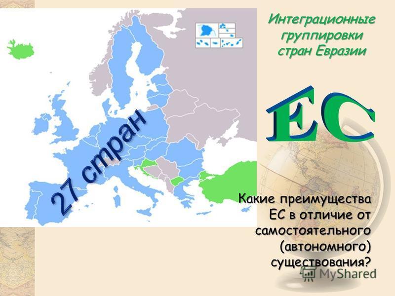 Интеграционные группировки стран Евразии Какие преимущества ЕС в отличие от самостоятельного (автономного) существования?
