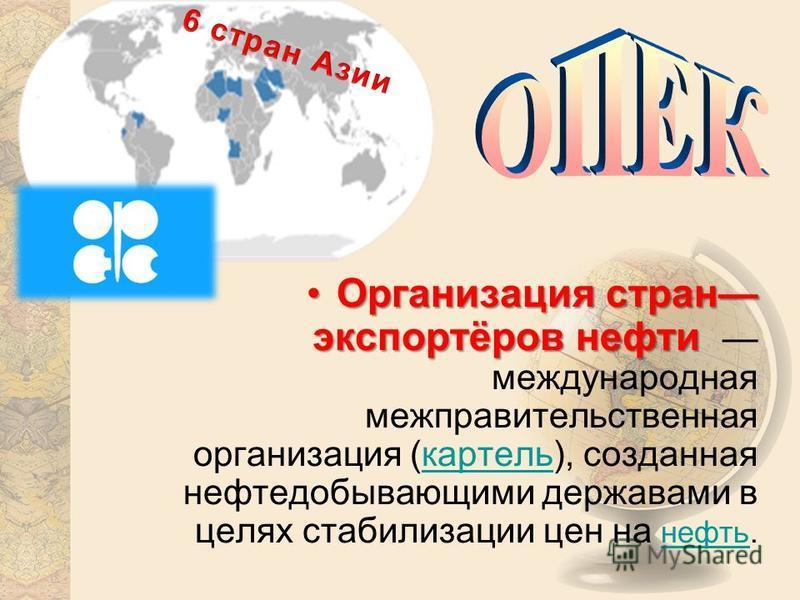 Организация стран экспортёров нефти Организация стран экспортёров нефти международная межправительственная организация (картель), созданная нефтедобывающими державами в целях стабилизации цен на нефть.картель нефть