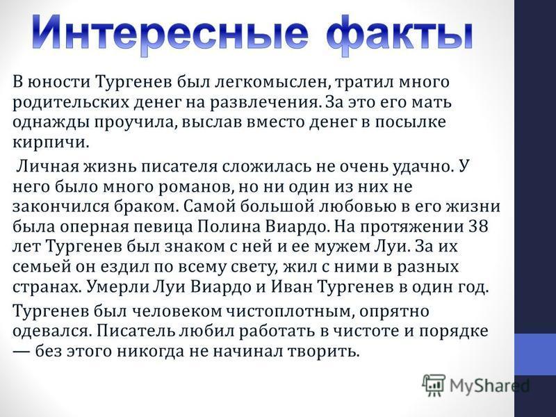 В юности Тургенев был легкомыслен, тратил много родительских денег на развлечения. За это его мать однажды проучила, выслав вместо денег в посылке кирпичи. Личная жизнь писателя сложилась не очень удачно. У него было много романов, но ни один из них