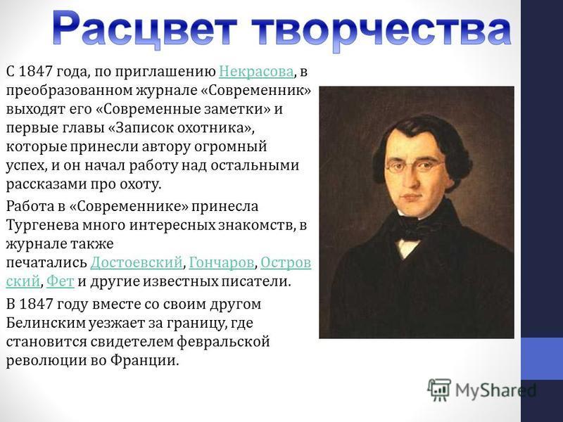 С 1847 года, по приглашению Некрасова, в преобразованном журнале «Современник» выходят его «Современные заметки» и первые главы «Записок охотника», которые принесли автору огромный успех, и он начал работу над остальными рассказами про охоту.Некрасов