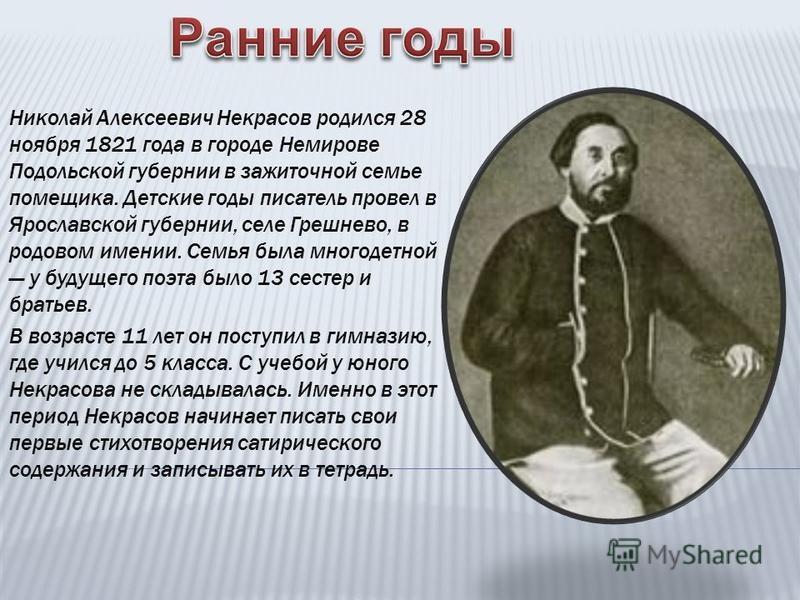 Николай Алексеевич Некрасов родился 28 ноября 1821 года в городе Немирове Подольской губернии в зажиточной семье помещика. Детские годы писатель провел в Ярославской губернии, селе Грешнево, в родовом имении. Семья была многодетной у будущего поэта б
