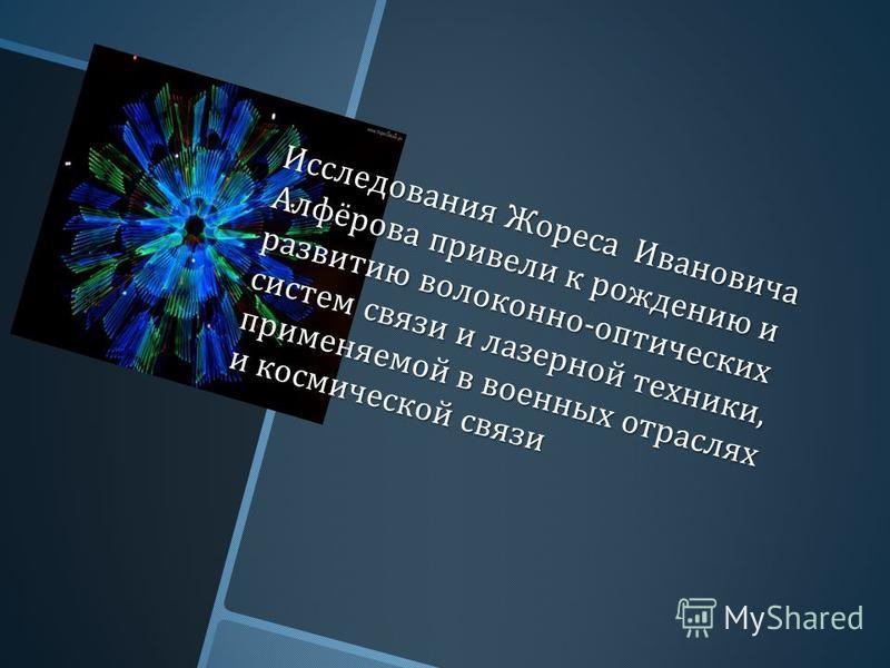 Исследования Жореса Ивановича Алфёрова привели к рождению и развитию волоконно - оптических систем связи и лазерной техники, применяемой в военных отраслях и космической связи