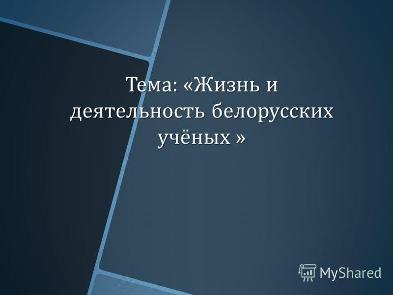 Тема : « Жизнь и деятельность белорусских учёных »