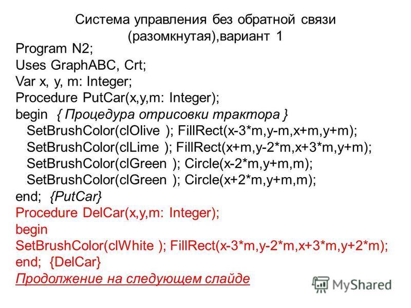 Program N2; Uses GraphABC, Crt; Var x, y, m: Integer; Procedure PutCar(x,y,m: Integer); begin{ Процедура отрисовки трактора } SetBrushColor(clOlive ); FillRect(x-3*m,y-m,x+m,y+m); SetBrushColor(clLime ); FillRect(x+m,y-2*m,x+3*m,y+m); SetBrushColor(c